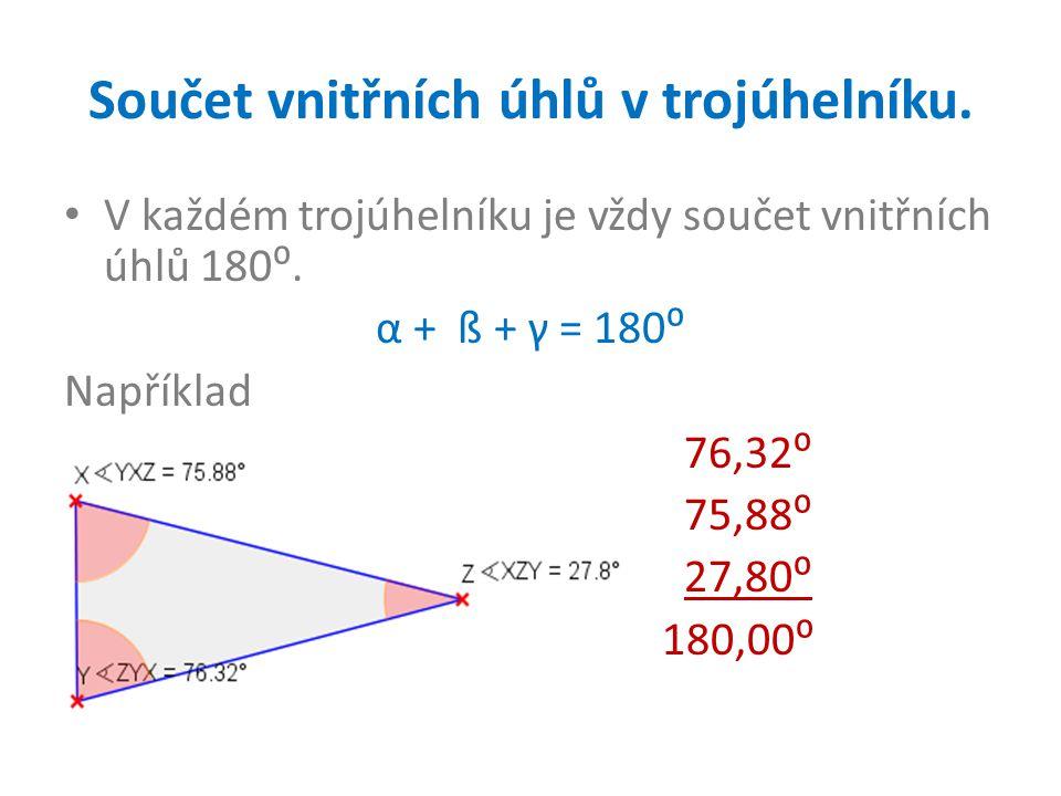 Součet vnitřních úhlů v trojúhelníku. V každém trojúhelníku je vždy součet vnitřních úhlů 180⁰. α + ß + γ = 180⁰ Například 76,32⁰ 75,88⁰ 27,80⁰ 180,00