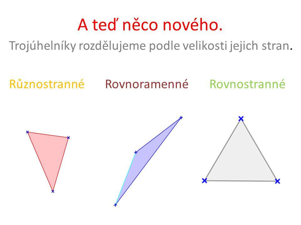 5cm, 6cm,8cm 11dm,11dm,4dm 10m,10m,10m Různostranné trojúhelníky mají různě dlouhé strany Rovnoramenné trojúhelníky mají dvě strany shodné, říkáme jim ramena Rovnostranné trojúhelníky mají všechny strany stejně dlouhé Vždy, ale musí platit trojúhelníková nerovnost