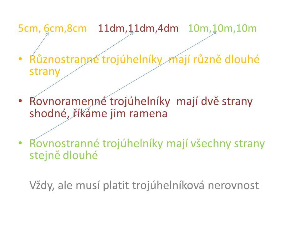 5cm, 6cm,8cm 11dm,11dm,4dm 10m,10m,10m Různostranné trojúhelníky mají různě dlouhé strany Rovnoramenné trojúhelníky mají dvě strany shodné, říkáme jim