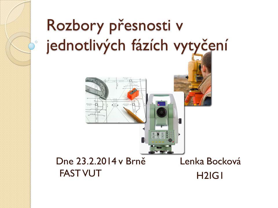 Rozbory přesnosti v jednotlivých fázích vytyčení Dne 23.2.2014 v Brně FAST VUT Lenka Bocková H2IG1