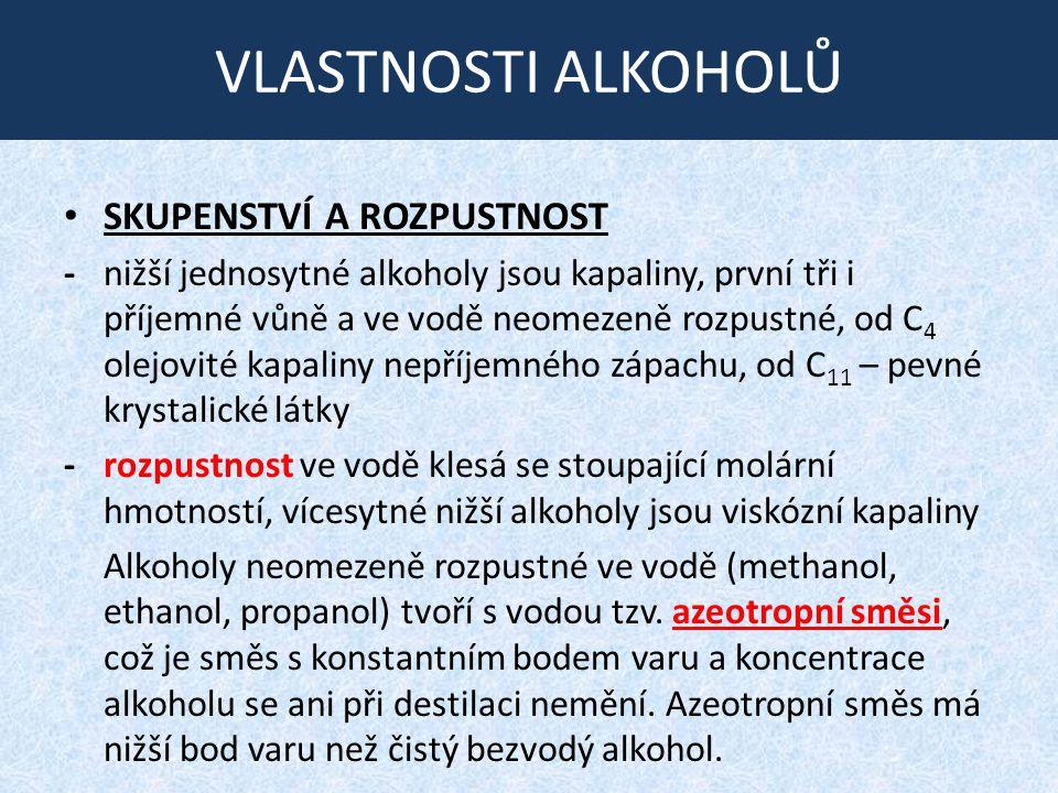 VLASTNOSTI ALKOHOLŮ SKUPENSTVÍ A ROZPUSTNOST - nižší jednosytné alkoholy jsou kapaliny, první tři i příjemné vůně a ve vodě neomezeně rozpustné, od C 4 olejovité kapaliny nepříjemného zápachu, od C 11 – pevné krystalické látky -rozpustnost ve vodě klesá se stoupající molární hmotností, vícesytné nižší alkoholy jsou viskózní kapaliny Alkoholy neomezeně rozpustné ve vodě (methanol, ethanol, propanol) tvoří s vodou tzv.