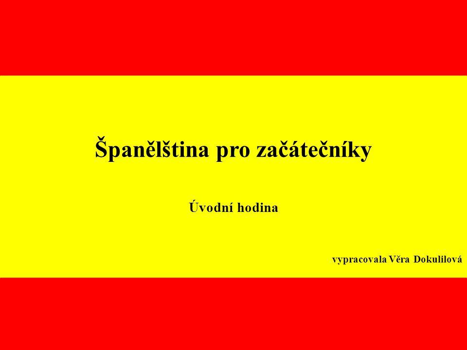 Španělština pro začátečníky Úvodní hodina vypracovala Věra Dokulilová