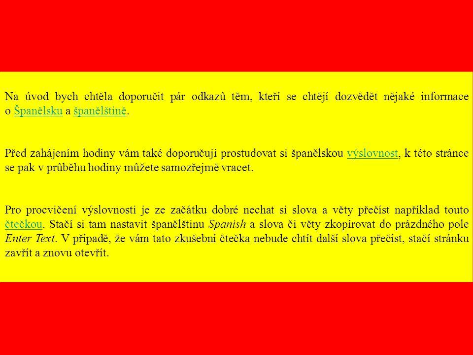 Na úvod bych chtěla doporučit pár odkazů těm, kteří se chtějí dozvědět nějaké informace o Španělsku a španělštině.Španělskušpanělštině Před zahájením hodiny vám také doporučuji prostudovat si španělskou výslovnost, k této stránce se pak v průběhu hodiny můžete samozřejmě vracet.výslovnost Pro procvičení výslovnosti je ze začátku dobré nechat si slova a věty přečíst například touto čtečkou.