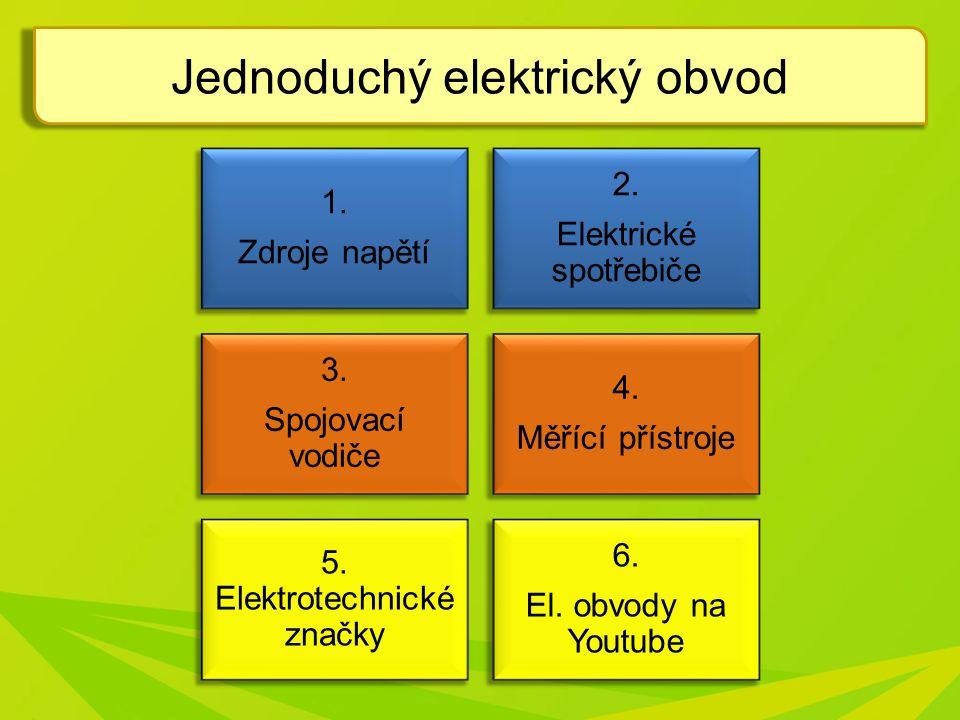 Jednoduchý elektrický obvod 1. Zdroje napětí 2. Elektrické spotřebiče 3. Spojovací vodiče 4. Měřící přístroje 5. Elektrotechnické značky 6. El. obvody