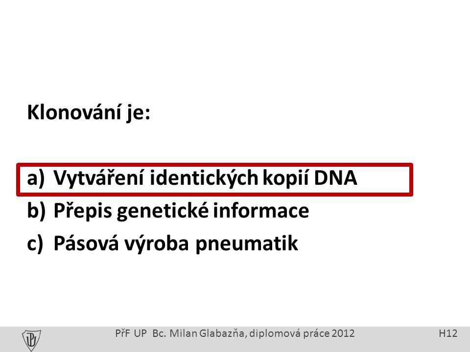 Klonování je: a)Vytváření identických kopií DNA b)Přepis genetické informace c)Pásová výroba pneumatik PřF UP Bc.