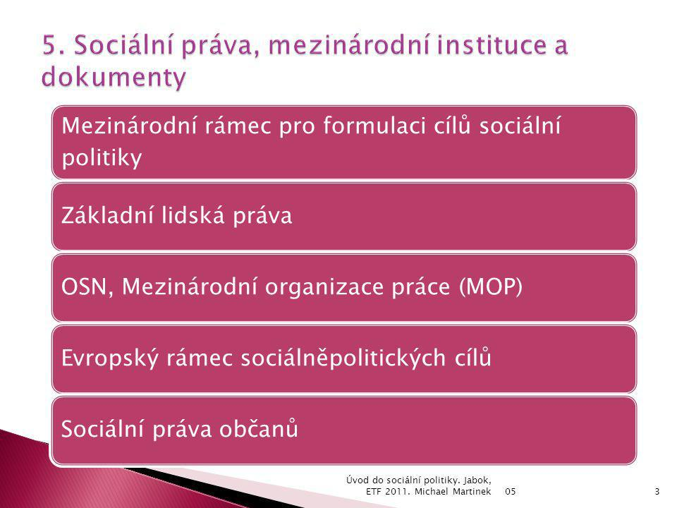 05 Úvod do sociální politiky. Jabok, ETF 2011. Michael Martinek3 Mezinárodní rámec pro formulaci cílů sociální politiky Základní lidská právaOSN, Mezi