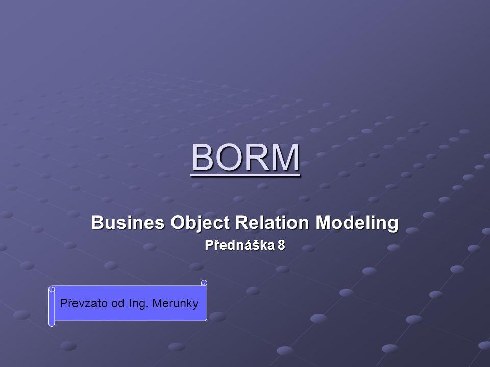 BORM Busines Object Relation Modeling Přednáška 8 Převzato od Ing. Merunky