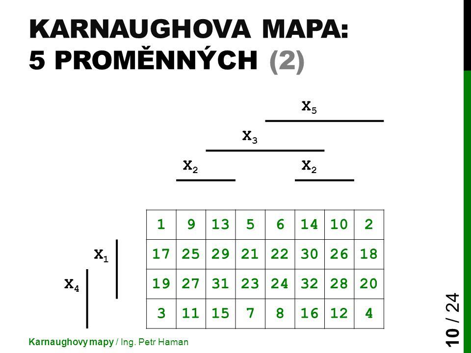 KARNAUGHOVA MAPA: 5 PROMĚNNÝCH (2) Karnaughovy mapy / Ing. Petr Haman 10 / 24 X5X5 X3X3 X2X2 X2X2 19135614102 X1X1 1725292122302618 X4X4 1927312324322