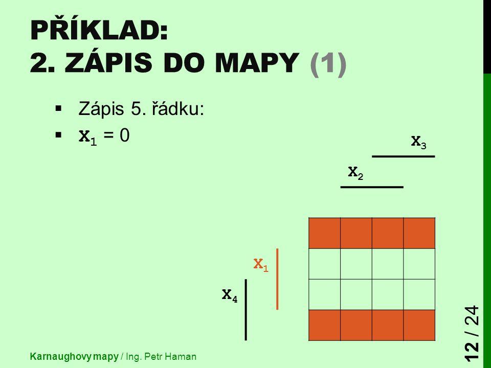  Zápis 5. řádku:  X 1 = 0 X3X3 X2X2 X1X1 X4X4 PŘÍKLAD: 2. ZÁPIS DO MAPY (1) Karnaughovy mapy / Ing. Petr Haman 12 / 24