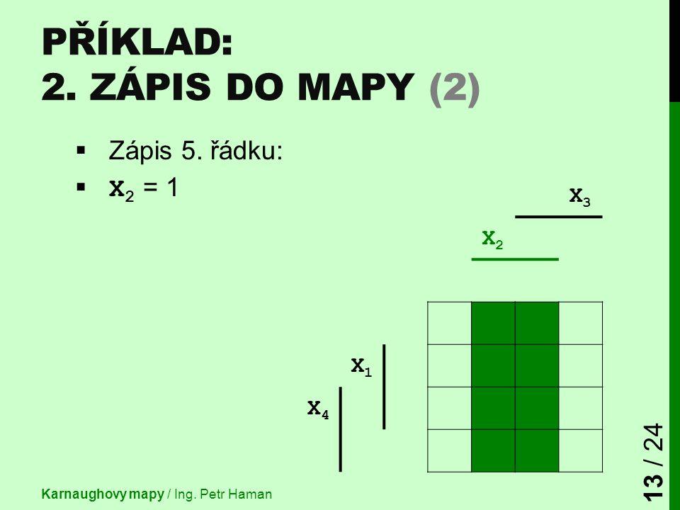  Zápis 5. řádku:  X 2 = 1 X3X3 X2X2 X1X1 X4X4 PŘÍKLAD: 2. ZÁPIS DO MAPY (2) Karnaughovy mapy / Ing. Petr Haman 13 / 24