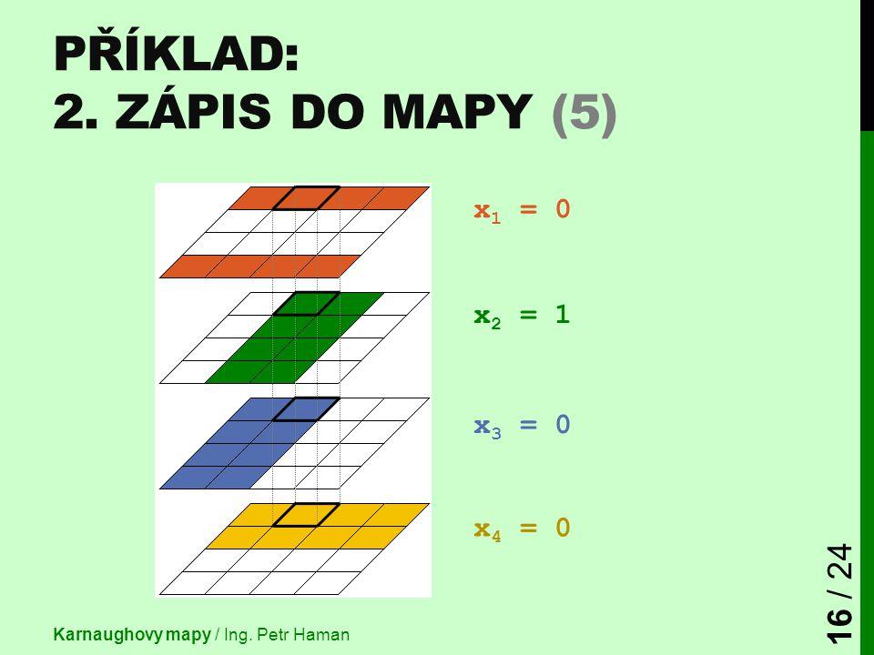 PŘÍKLAD: 2. ZÁPIS DO MAPY (5) Karnaughovy mapy / Ing. Petr Haman 16 / 24 x 1 = 0 x 2 = 1 x 3 = 0 x 4 = 0