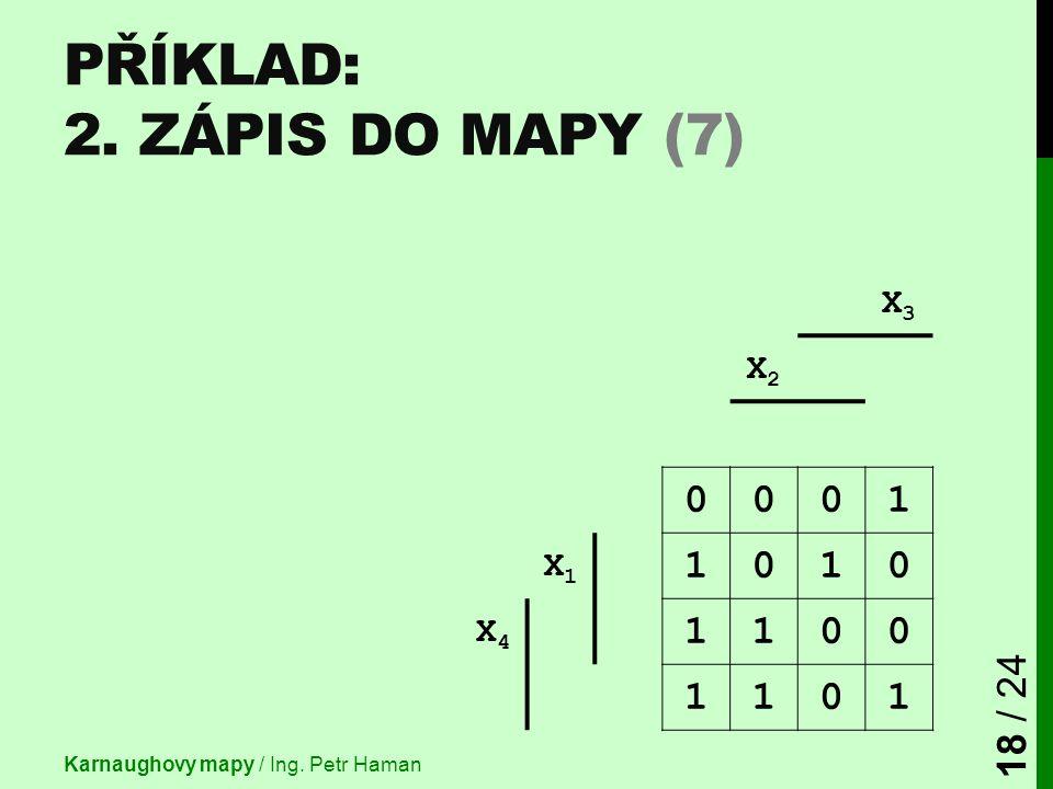 X3X3 X2X2 0001 X1X1 1010 X4X4 1100 1101 PŘÍKLAD: 2. ZÁPIS DO MAPY (7) Karnaughovy mapy / Ing. Petr Haman 18 / 24