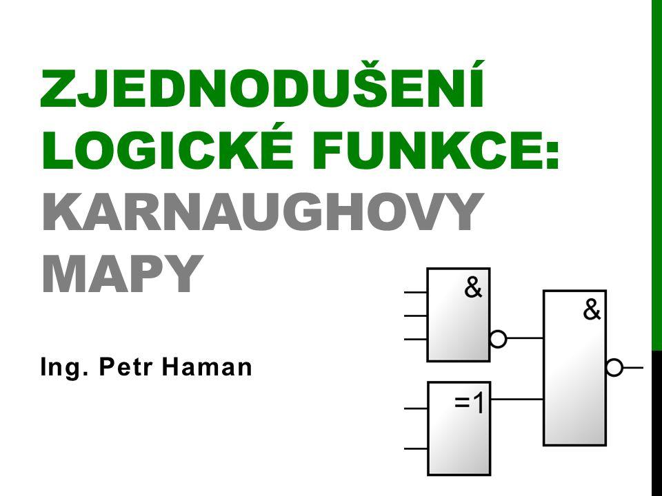 ZJEDNODUŠENÍ LOGICKÉ FUNKCE: KARNAUGHOVY MAPY Ing. Petr Haman