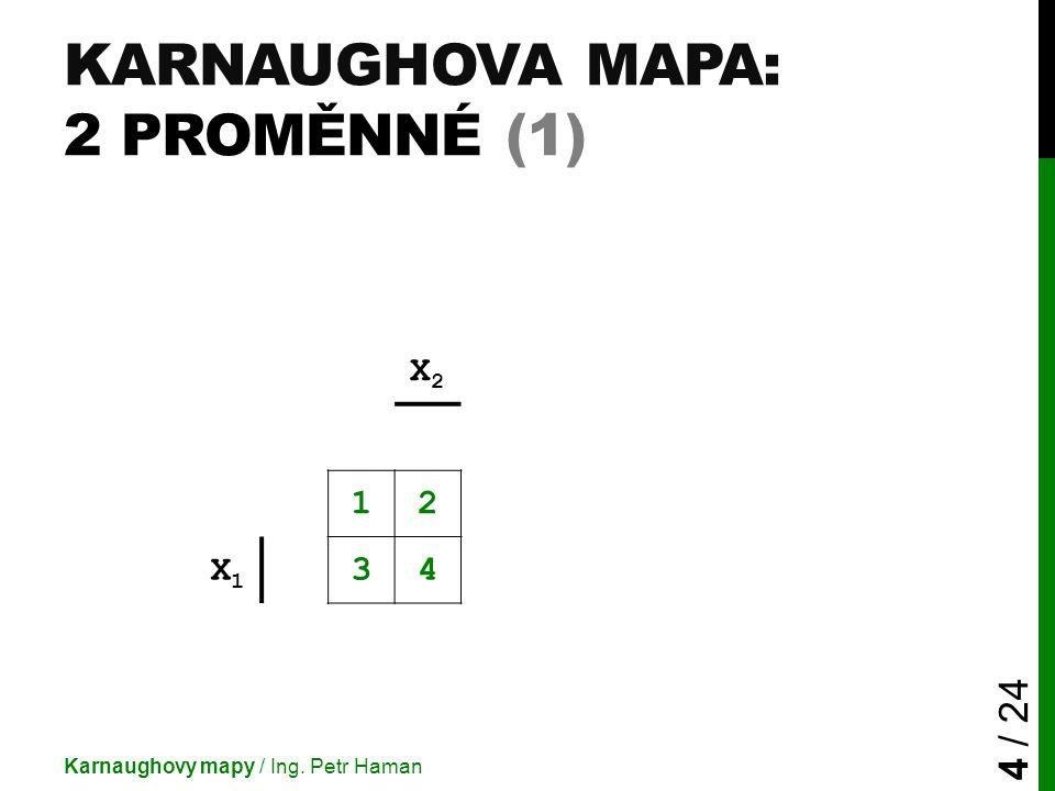 KARNAUGHOVA MAPA: 2 PROMĚNNÉ (1) Karnaughovy mapy / Ing. Petr Haman 4 / 24 X2X2 12 X1X1 34