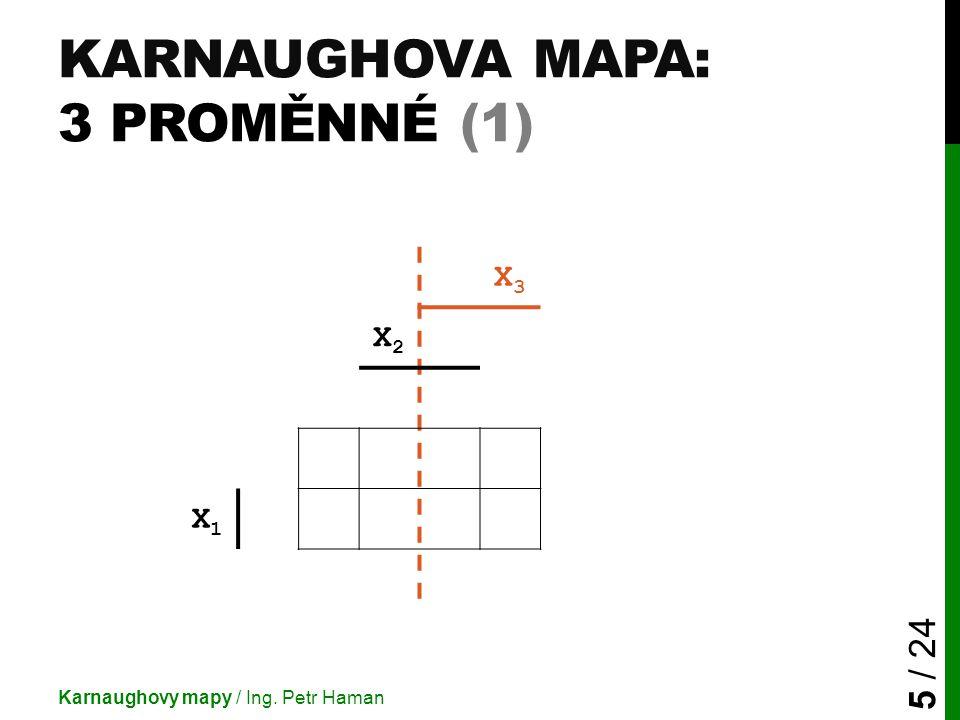 KARNAUGHOVA MAPA: 3 PROMĚNNÉ (1) Karnaughovy mapy / Ing. Petr Haman 5 / 24 X3X3 X2X2 X1X1