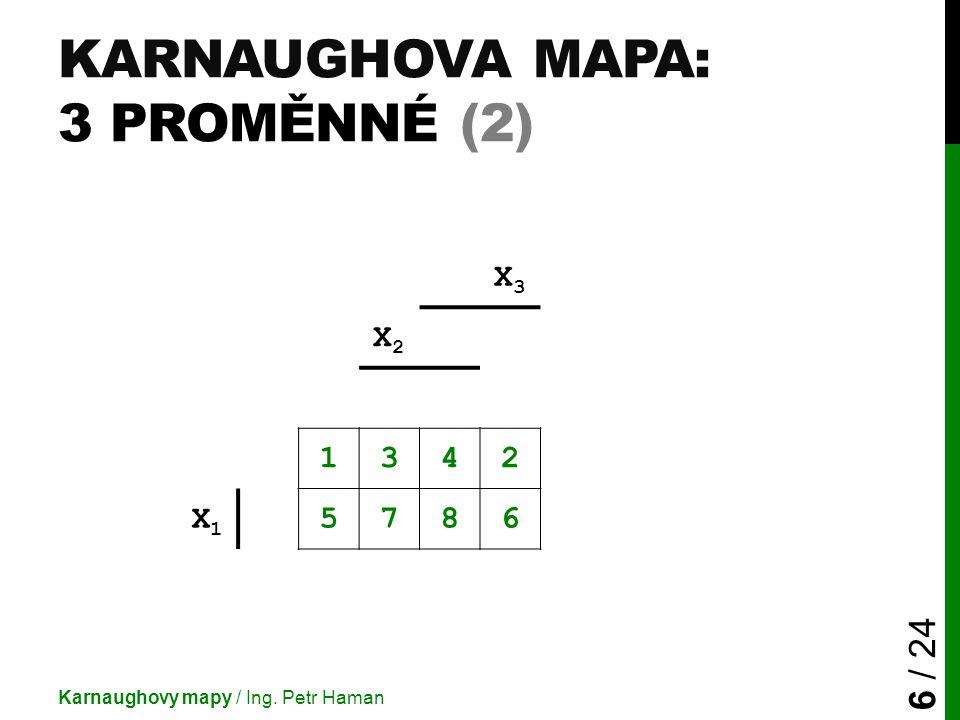 KARNAUGHOVA MAPA: 3 PROMĚNNÉ (2) Karnaughovy mapy / Ing. Petr Haman 6 / 24 X3X3 X2X2 1342 X1X1 5786