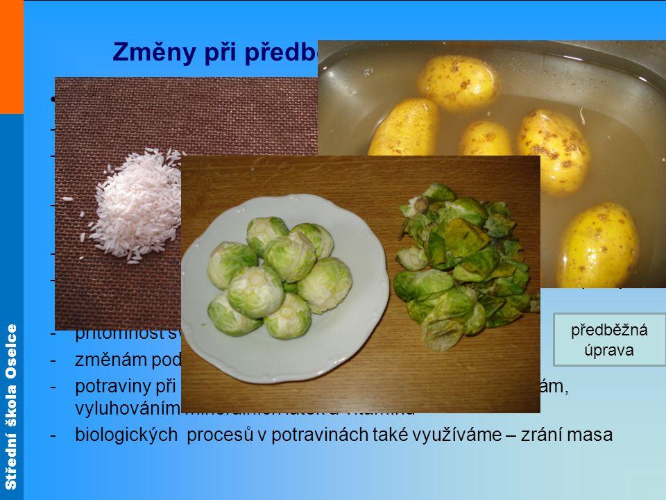 Střední škola Oselce Změny při předběžné úpravě potravin Předběžná úprava potravin spočívá v : -přebírání potravin ( rýže, luštěnin ) -odstraňování nepoživatelných částí potravin ( slupky, skořápky, pecky, kosti, šlachy) -odstraňování poškozených částí potravin ( listy zeleniny, nahnilou a plísní napadenou zeleninu a ovoce nepoužíváme) -zbavení nečistot vodou ( mytí, sprchování) -namáčení ( luštěniny, sušené houby) pro usnadnění tepelné úpravy -přítomnost světla – snížení činnosti vitamínu A, B², C -změnám podléhají také tuky -potraviny při styku s vodou – dochází k biologickým ztrátám, vyluhováním minerálních látek a vitamínů -biologických procesů v potravinách také využíváme – zrání masa předběžná úprava