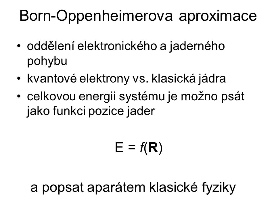 Born-Oppenheimerova aproximace oddělení elektronického a jaderného pohybu kvantové elektrony vs. klasická jádra celkovou energii systému je možno psát