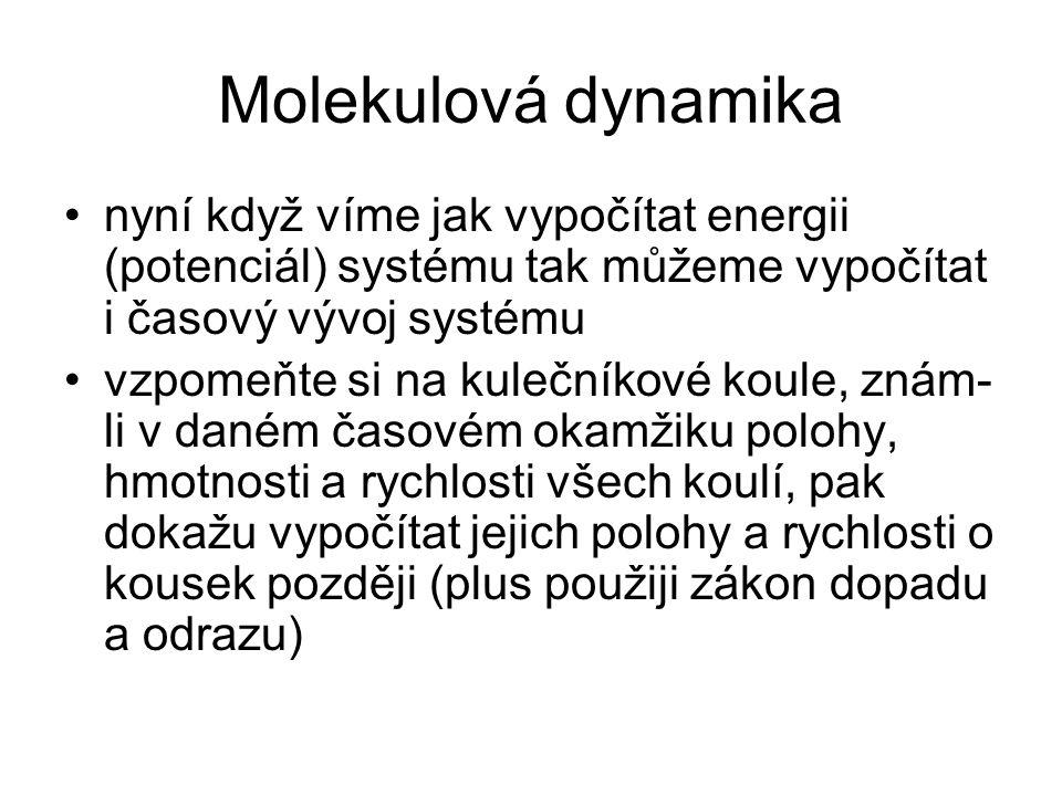 Molekulová dynamika nyní když víme jak vypočítat energii (potenciál) systému tak můžeme vypočítat i časový vývoj systému vzpomeňte si na kulečníkové k