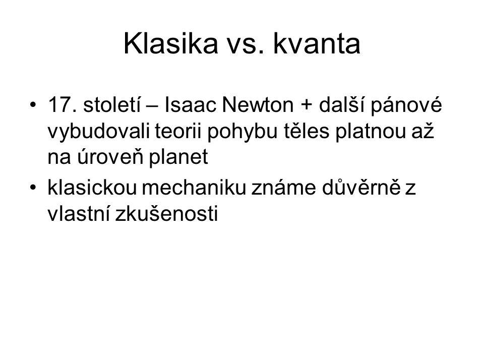 Klasika vs. kvanta 17. století – Isaac Newton + další pánové vybudovali teorii pohybu těles platnou až na úroveň planet klasickou mechaniku známe důvě