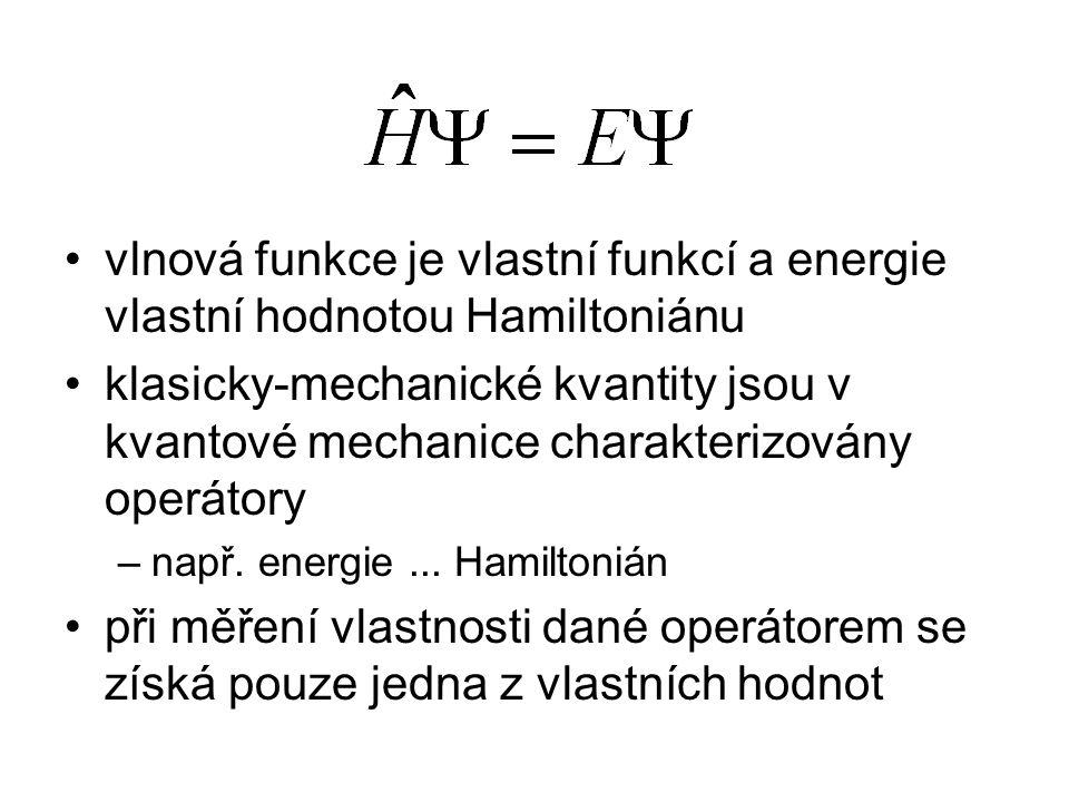 vlnová funkce je vlastní funkcí a energie vlastní hodnotou Hamiltoniánu klasicky-mechanické kvantity jsou v kvantové mechanice charakterizovány operátory –např.