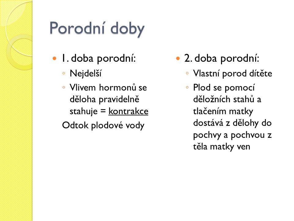 Porodní doby 1. doba porodní: ◦ Nejdelší ◦ Vlivem hormonů se děloha pravidelně stahuje = kontrakce Odtok plodové vody 2. doba porodní: ◦ Vlastní porod