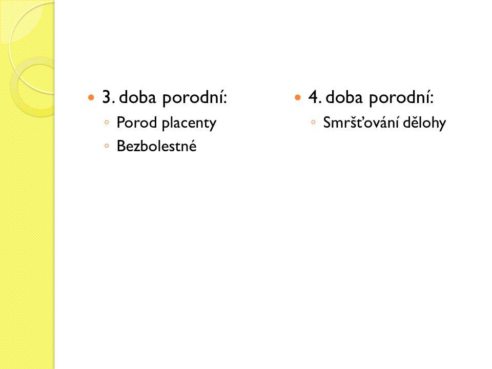 3. doba porodní: ◦ Porod placenty ◦ Bezbolestné 4. doba porodní: ◦ Smršťování dělohy
