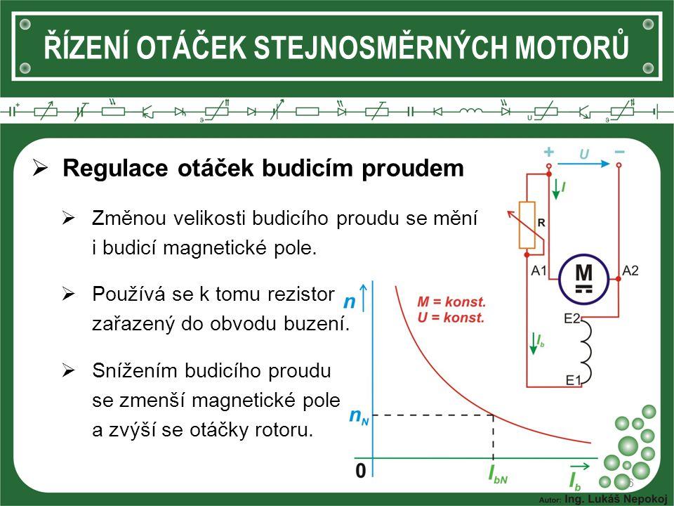 6 ŘÍZENÍ OTÁČEK STEJNOSMĚRNÝCH MOTORŮ  Regulace otáček budicím proudem  Změnou velikosti budicího proudu se mění i budicí magnetické pole.  Používá
