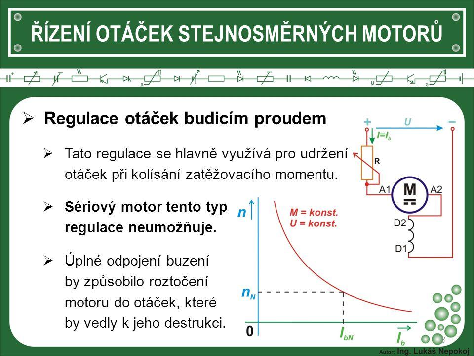 8  Regulace otáček budicím proudem  Tato regulace se hlavně využívá pro udržení otáček při kolísání zatěžovacího momentu.  Sériový motor tento typ