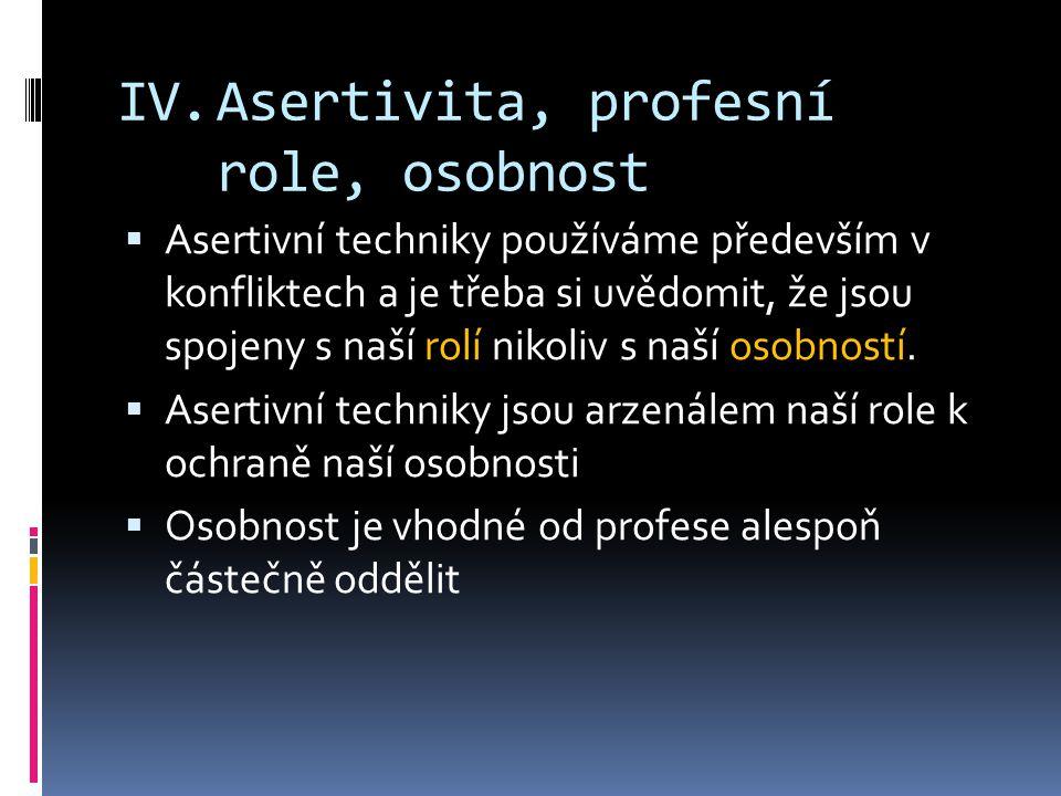 IV.Asertivita, profesní role, osobnost  Asertivní techniky používáme především v konfliktech a je třeba si uvědomit, že jsou spojeny s naší rolí nikoliv s naší osobností.