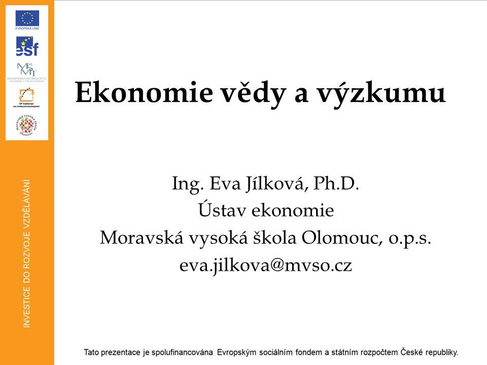 Ekonomie vědy a výzkumu Ing. Eva Jílková, Ph.D. Ústav ekonomie Moravská vysoká škola Olomouc, o.p.s. eva.jilkova@mvso.cz