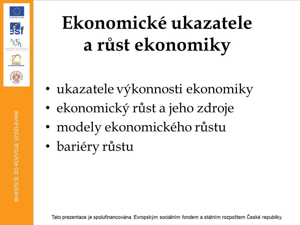 Ekonomické ukazatele a růst ekonomiky ukazatele výkonnosti ekonomiky ekonomický růst a jeho zdroje modely ekonomického růstu bariéry růstu