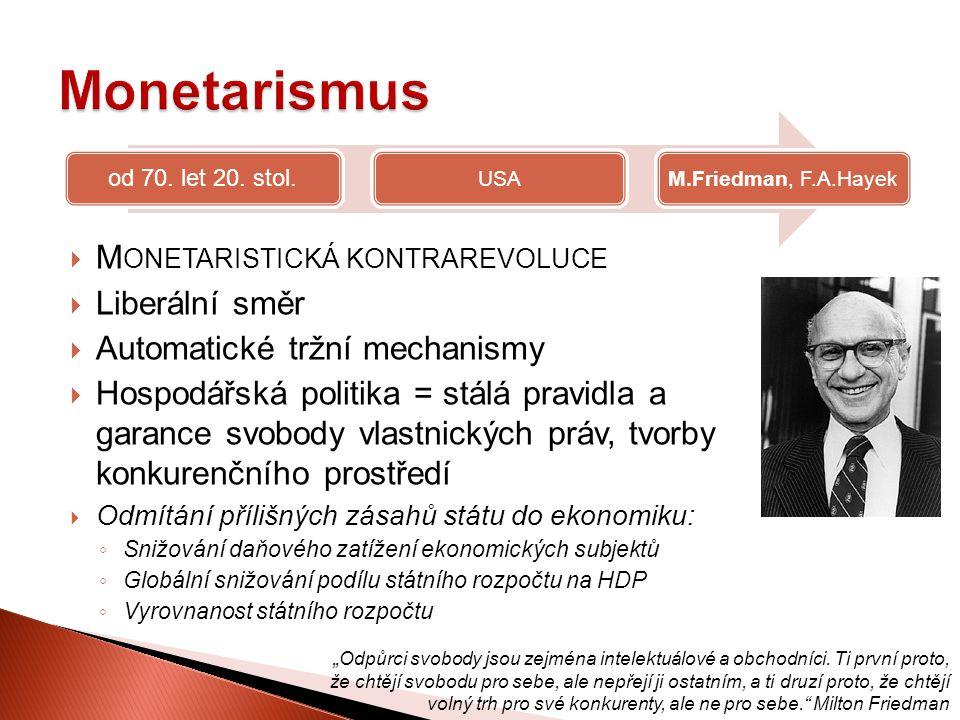  M ONETARISTICKÁ KONTRAREVOLUCE  Liberální směr  Automatické tržní mechanismy  Hospodářská politika = stálá pravidla a garance svobody vlastnickýc