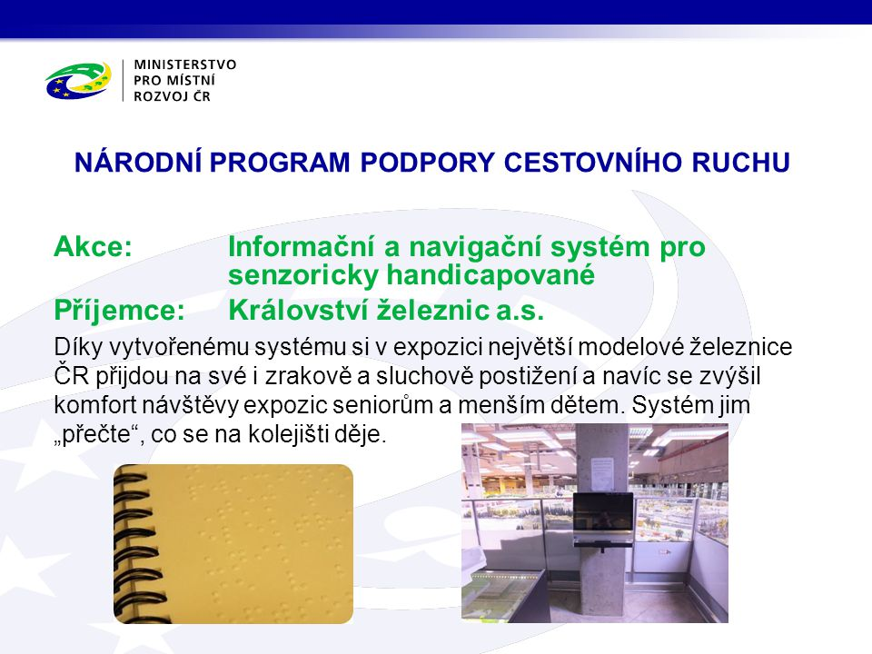 NÁRODNÍ PROGRAM PODPORY CESTOVNÍHO RUCHU Akce:Informační a navigační systém pro senzoricky handicapované Příjemce:Království železnic a.s.