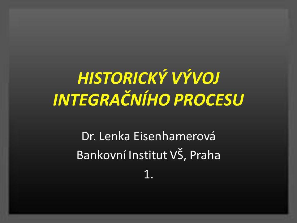 HISTORICKÝ VÝVOJ INTEGRAČNÍHO PROCESU Dr. Lenka Eisenhamerová Bankovní Institut VŠ, Praha 1.
