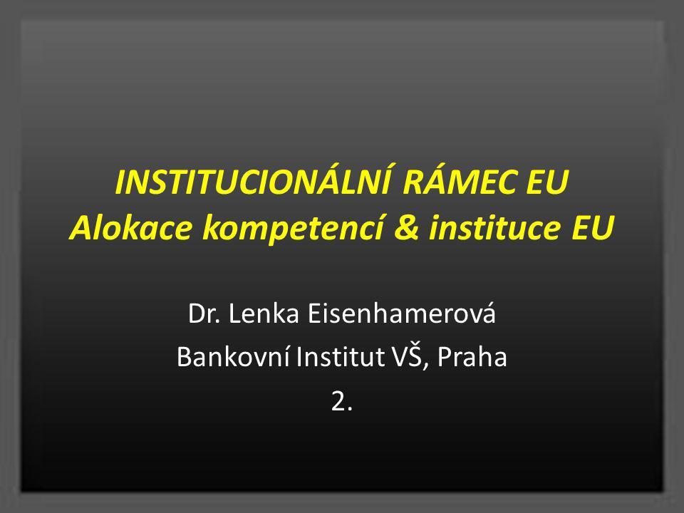 INSTITUCIONÁLNÍ RÁMEC EU Alokace kompetencí & instituce EU Dr. Lenka Eisenhamerová Bankovní Institut VŠ, Praha 2.