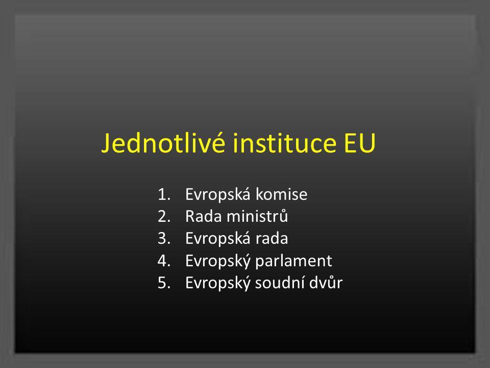Jednotlivé instituce EU 1.Evropská komise 2.Rada ministrů 3.Evropská rada 4.Evropský parlament 5.Evropský soudní dvůr
