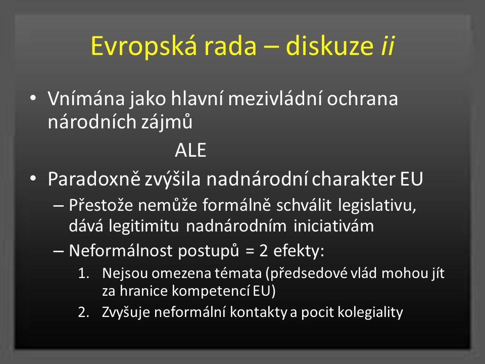 Evropská rada – diskuze ii Vnímána jako hlavní mezivládní ochrana národních zájmů ALE Paradoxně zvýšila nadnárodní charakter EU – Přestože nemůže form