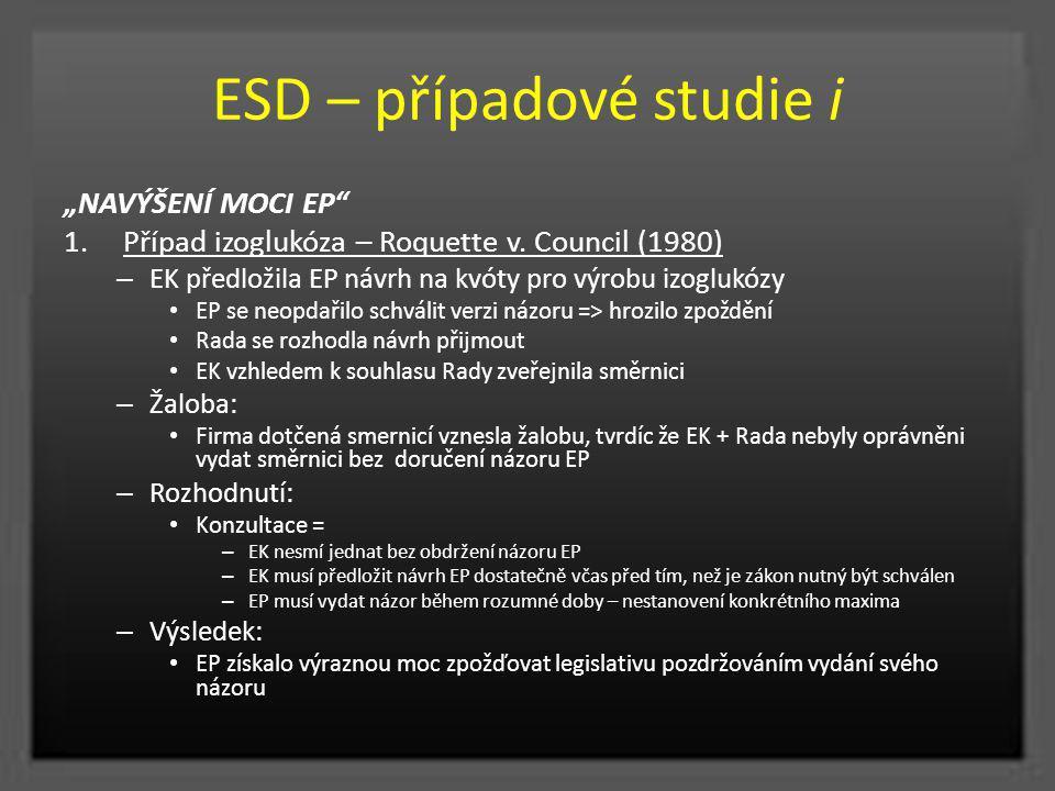 """ESD – případové studie i """"NAVÝŠENÍ MOCI EP"""" 1.Případ izoglukóza – Roquette v. Council (1980) – EK předložila EP návrh na kvóty pro výrobu izoglukózy E"""