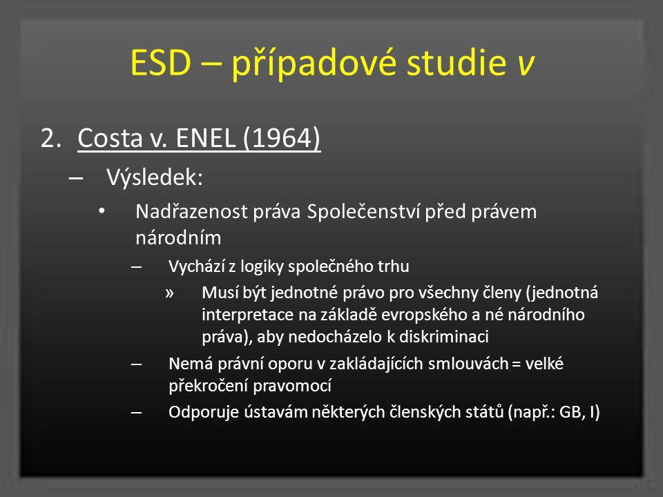 ESD – případové studie v 2.Costa v. ENEL (1964) – Výsledek: Nadřazenost práva Společenství před právem národním – Vychází z logiky společného trhu » M