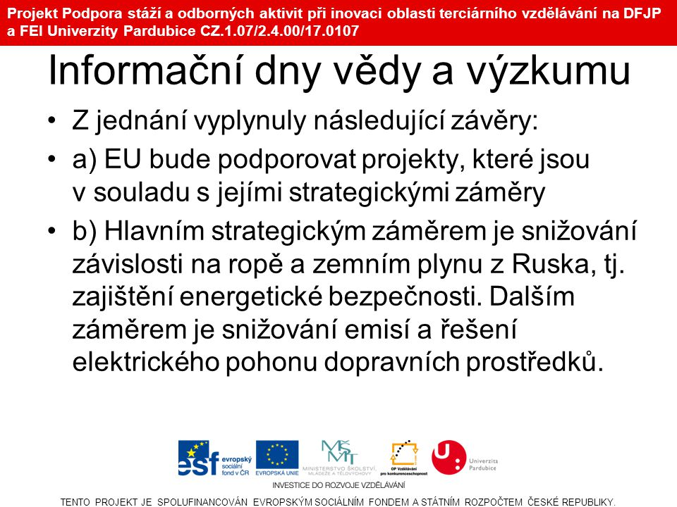 Projekt Podpora stáží a odborných aktivit při inovaci oblasti terciárního vzdělávání na DFJP a FEI Univerzity Pardubice CZ.1.07/2.4.00/17.0107 Informační dny vědy a výzkumu Z jednání vyplynuly následující závěry: a) EU bude podporovat projekty, které jsou v souladu s jejími strategickými záměry b) Hlavním strategickým záměrem je snižování závislosti na ropě a zemním plynu z Ruska, tj.