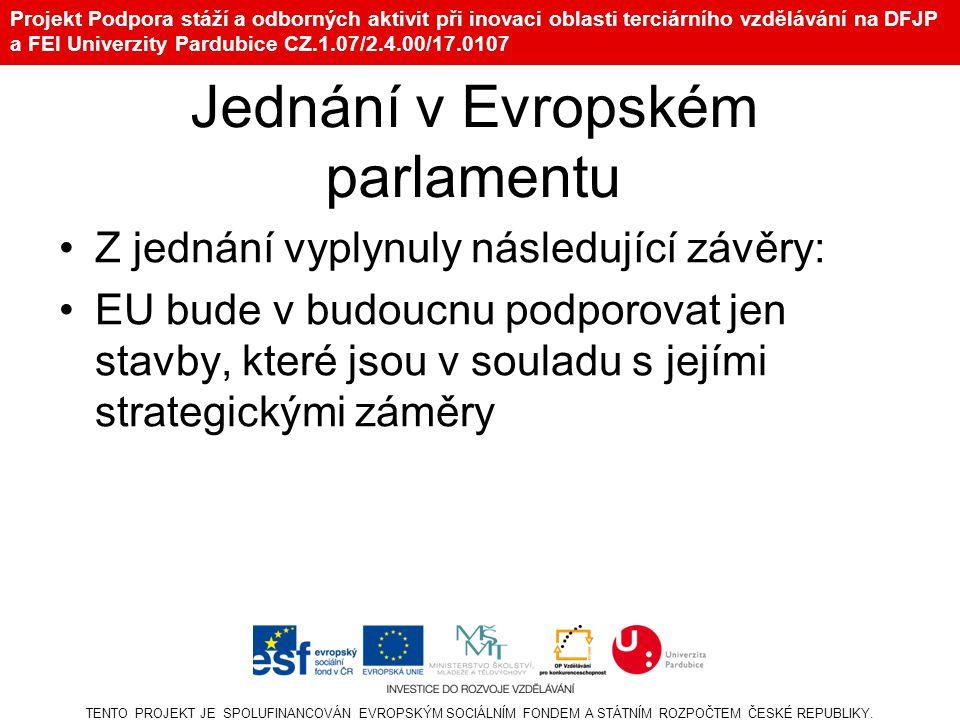 Projekt Podpora stáží a odborných aktivit při inovaci oblasti terciárního vzdělávání na DFJP a FEI Univerzity Pardubice CZ.1.07/2.4.00/17.0107 Jednání v Evropském parlamentu Z jednání vyplynuly následující závěry: EU bude v budoucnu podporovat jen stavby, které jsou v souladu s jejími strategickými záměry TENTO PROJEKT JE SPOLUFINANCOVÁN EVROPSKÝM SOCIÁLNÍM FONDEM A STÁTNÍM ROZPOČTEM ČESKÉ REPUBLIKY.