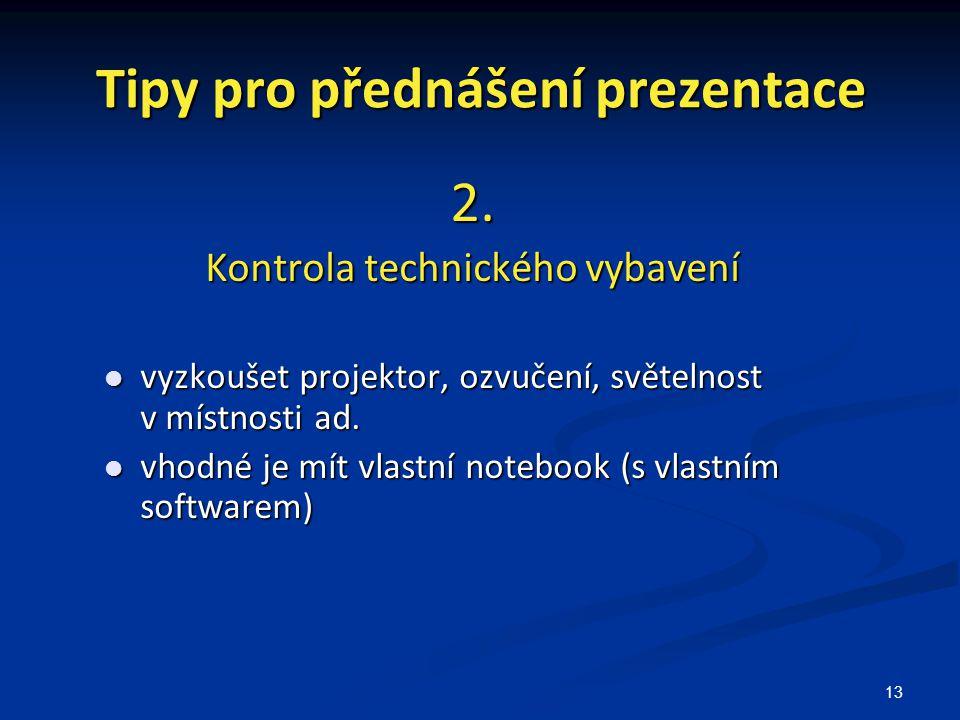 13 Tipy pro přednášení prezentace 2. Kontrola technického vybavení vyzkoušet projektor, ozvučení, světelnost v místnosti ad. vyzkoušet projektor, ozvu