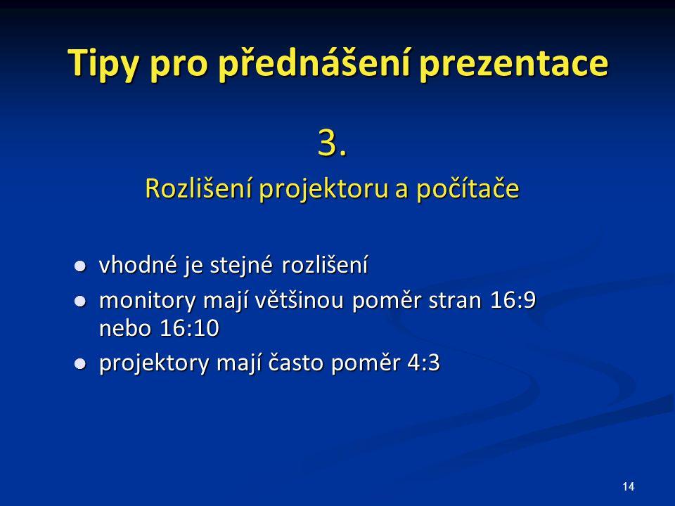 14 Tipy pro přednášení prezentace 3. Rozlišení projektoru a počítače vhodné je stejné rozlišení vhodné je stejné rozlišení monitory mají většinou pomě