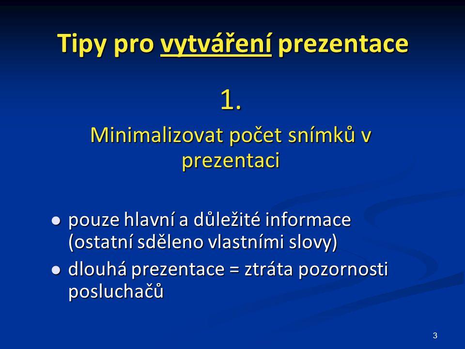 3 Tipy pro vytváření prezentace 1. Minimalizovat počet snímků v prezentaci pouze hlavní a důležité informace (ostatní sděleno vlastními slovy) pouze h