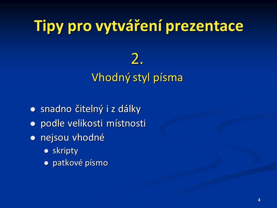 4 Tipy pro vytváření prezentace 2. Vhodný styl písma snadno čitelný i z dálky snadno čitelný i z dálky podle velikosti místnosti podle velikosti místn