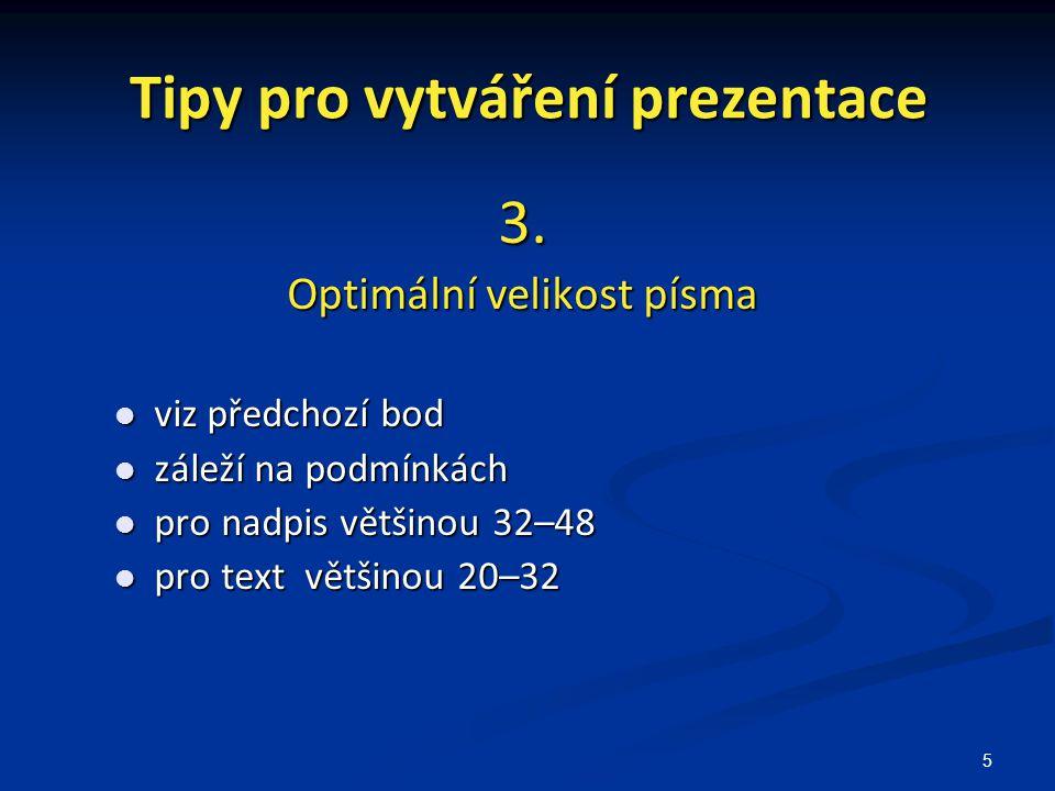 5 Tipy pro vytváření prezentace 3. Optimální velikost písma viz předchozí bod viz předchozí bod záleží na podmínkách záleží na podmínkách pro nadpis v
