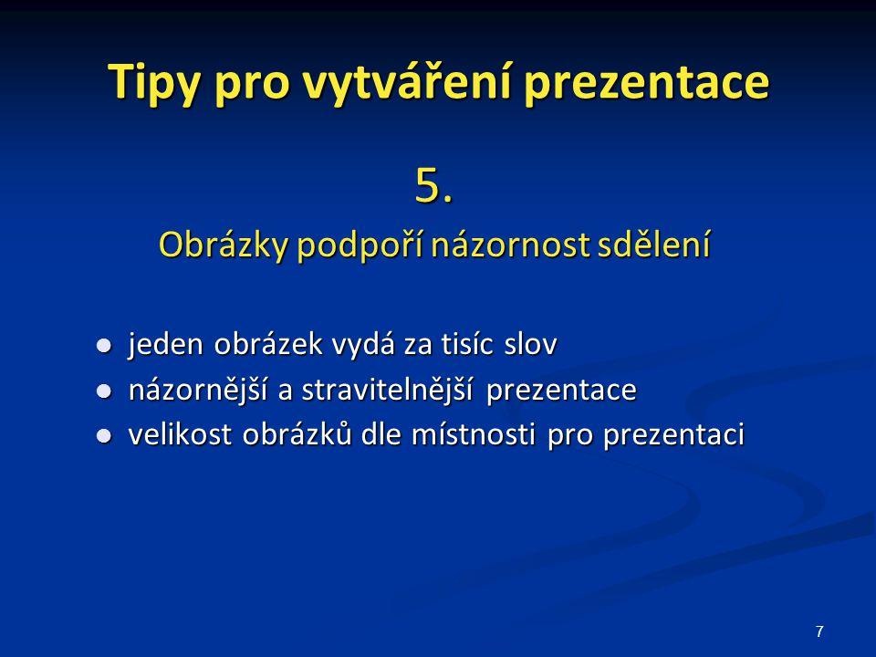 7 Tipy pro vytváření prezentace 5. Obrázky podpoří názornost sdělení jeden obrázek vydá za tisíc slov jeden obrázek vydá za tisíc slov názornější a st