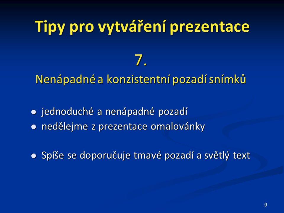 9 Tipy pro vytváření prezentace 7. Nenápadné a konzistentní pozadí snímků jednoduché a nenápadné pozadí jednoduché a nenápadné pozadí nedělejme z prez