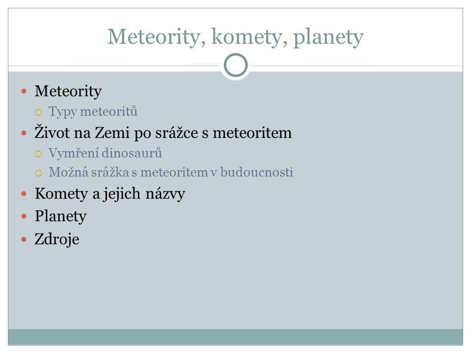 Meteority, komety, planety Meteority  Typy meteoritů Život na Zemi po srážce s meteoritem  Vymření dinosaurů  Možná srážka s meteoritem v budoucnosti Komety a jejich názvy Planety Zdroje